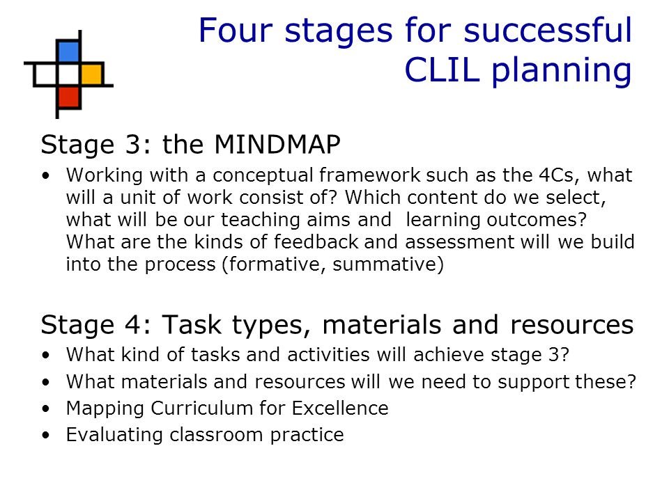Four stages for successful CLIL planning Stage 3: the MINDMAP Working with a conceptual framework such as the 4Cs, what will a unit of work consist of.