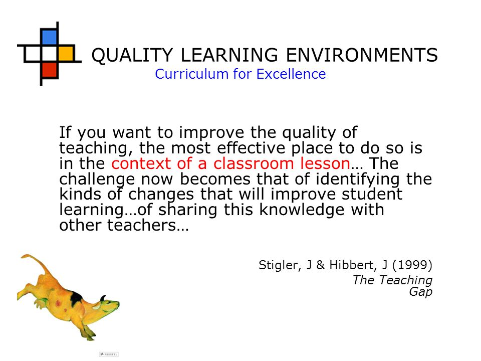 QUALITY LEARNING ENVIRONMENTS Curriculum for Excellence If you want to improve the quality of teaching, the most effective place to do so is in the context of a classroom lesson… The challenge now becomes that of identifying the kinds of changes that will improve student learning…of sharing this knowledge with other teachers… Stigler, J & Hibbert, J (1999) The Teaching Gap