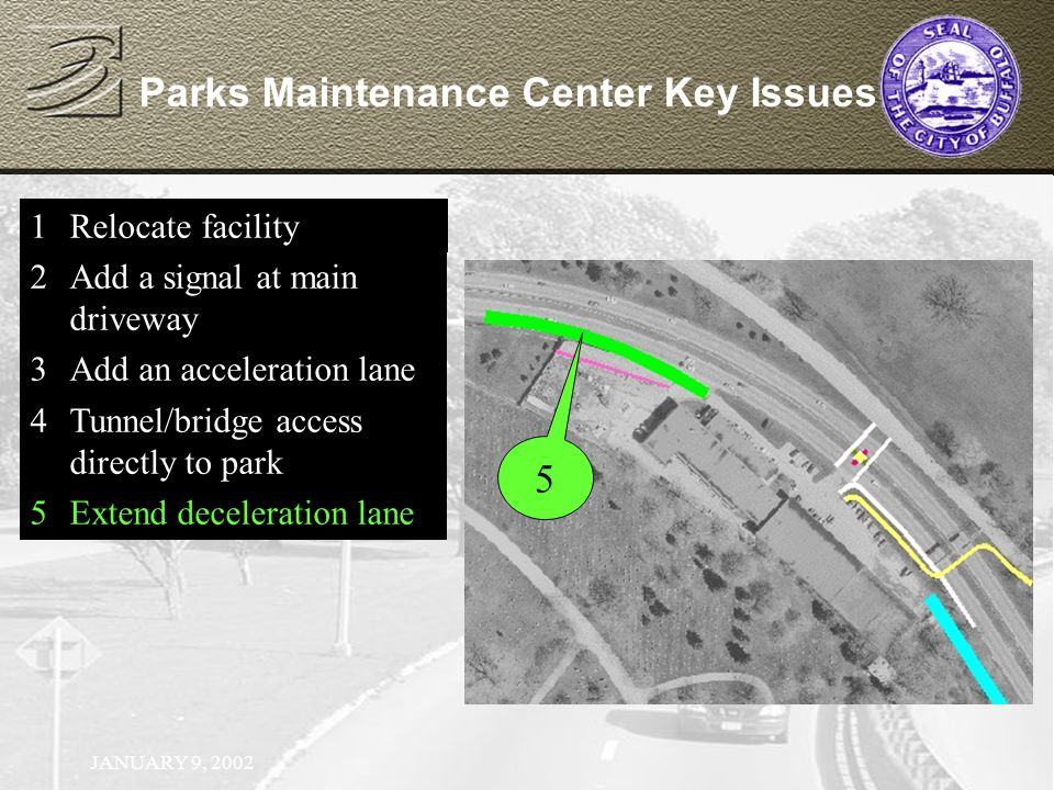 JANUARY 9, 2002 Parks Maintenance Center Key Issues 1Relocate facility 2Add a signal at main driveway 1Relocate facility 2Add a signal at main driveway 3Add an acceleration lane 1Relocate facility 2Add a signal at main driveway 3Add an acceleration lane 4Tunnel/bridge access directly to park 5 1Relocate facility 2Add a signal at main driveway 3Add an acceleration lane 4Tunnel/bridge access directly to park 5Extend deceleration lane