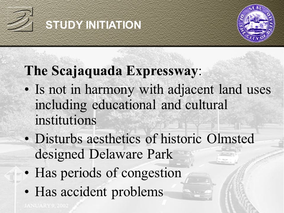 JANUARY 9, 2002 STUDY INITIATION The Scajaquada Expressway: Is not in harmony with adjacent land uses including educational and cultural institutions Disturbs aesthetics of historic Olmsted designed Delaware Park Has periods of congestion Has accident problems