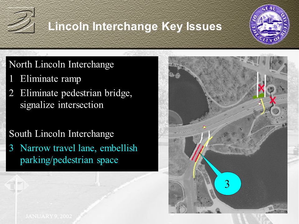 JANUARY 9, 2002 North Lincoln Interchange 1Eliminate ramp North Lincoln Interchange 1Eliminate ramp 2Eliminate pedestrian bridge, signalize intersection Lincoln Interchange Key Issues 3 North Lincoln Interchange 1Eliminate ramp 2Eliminate pedestrian bridge, signalize intersection South Lincoln Interchange 3Narrow travel lane, embellish parking/pedestrian space