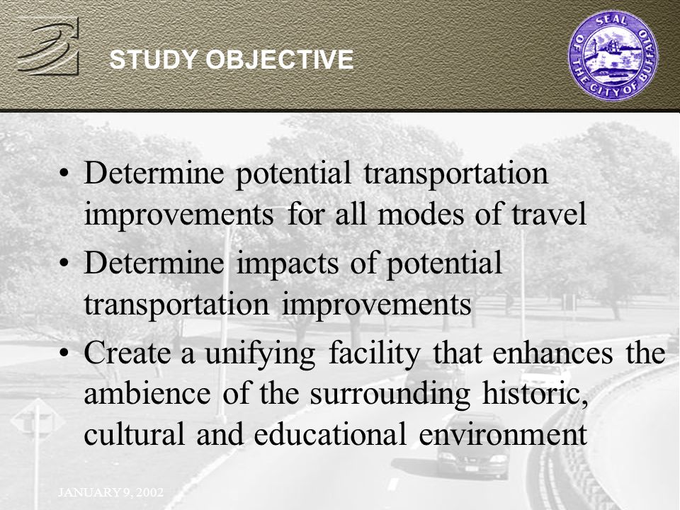 JANUARY 9, 2002 STUDY OBJECTIVE Determine potential transportation improvements for all modes of travel Determine impacts of potential transportation improvements Create a unifying facility that enhances the ambience of the surrounding historic, cultural and educational environment