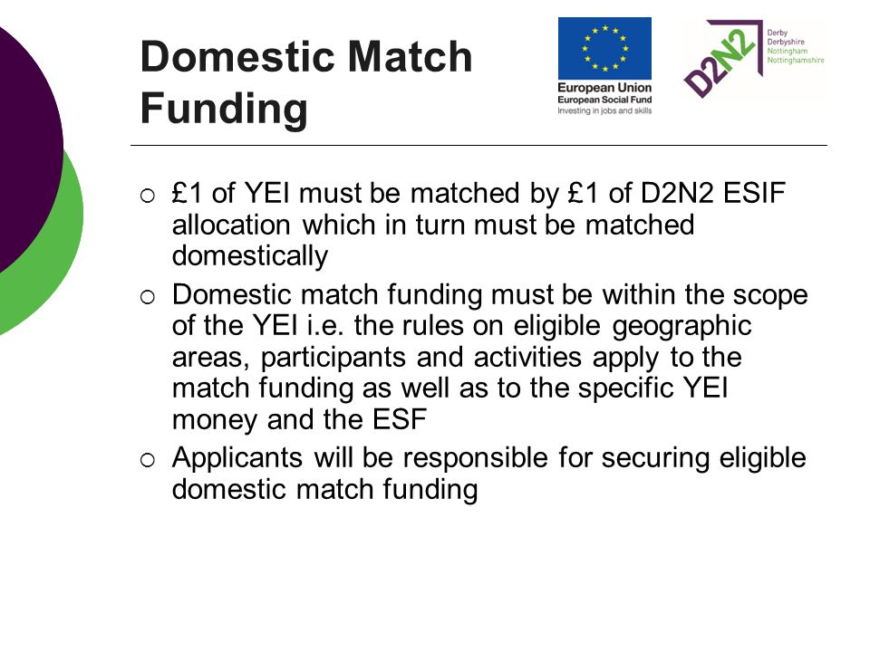 Domestic Match Funding  £1 of YEI must be matched by £1 of D2N2 ESIF allocation which in turn must be matched domestically  Domestic match funding must be within the scope of the YEI i.e.