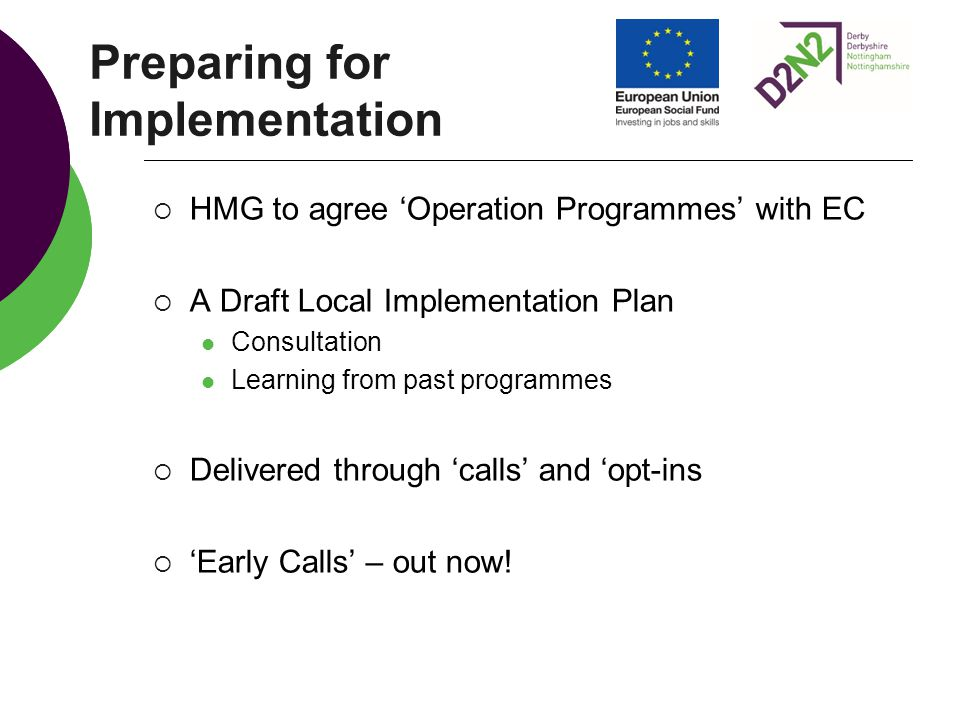 Preparing for Implementation  HMG to agree 'Operation Programmes' with EC  A Draft Local Implementation Plan Consultation Learning from past programmes  Delivered through 'calls' and 'opt-ins  'Early Calls' – out now!