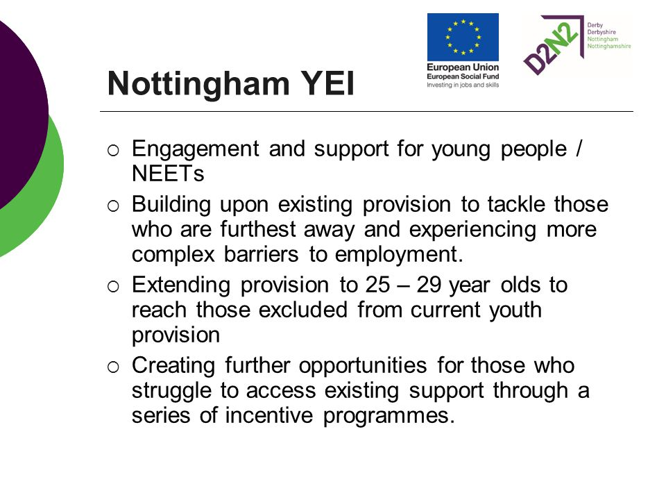 Nottingham YEI  Engagement and support for young people / NEETs  Building upon existing provision to tackle those who are furthest away and experiencing more complex barriers to employment.