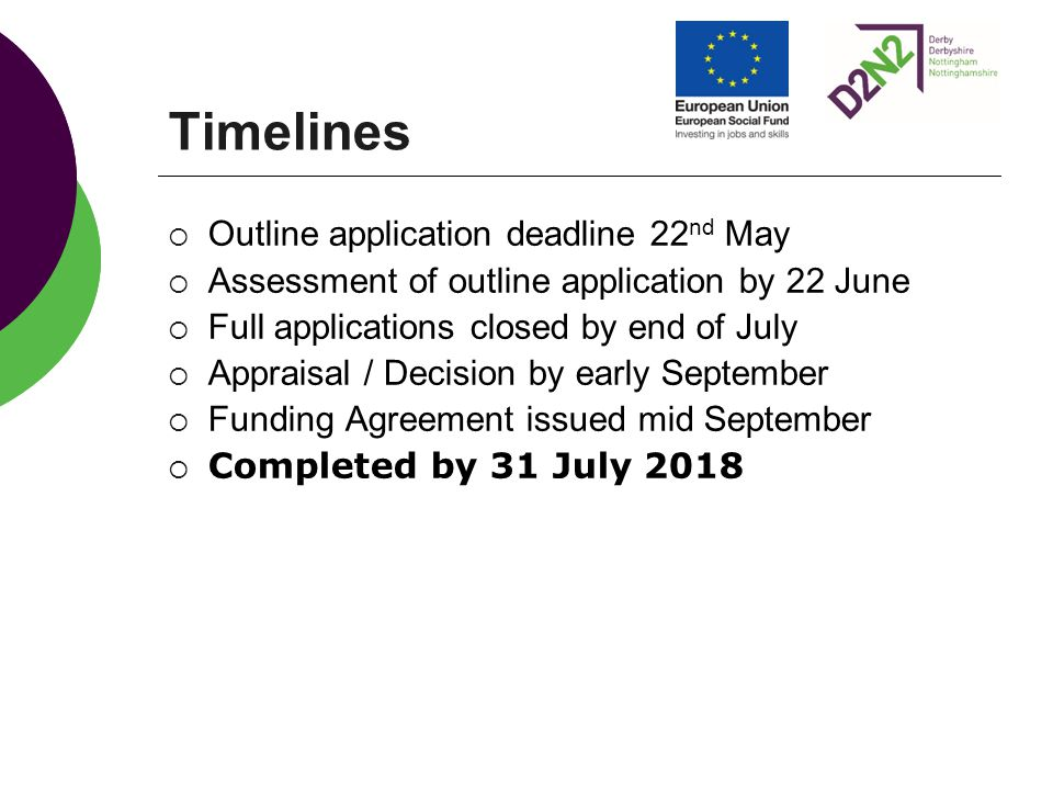 Timelines  Outline application deadline 22 nd May  Assessment of outline application by 22 June  Full applications closed by end of July  Appraisal / Decision by early September  Funding Agreement issued mid September  Completed by 31 July 2018