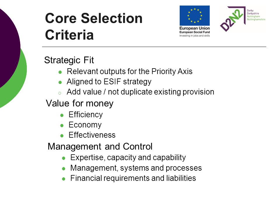 Core Selection Criteria Strategic Fit Relevant outputs for the Priority Axis Aligned to ESIF strategy o Add value / not duplicate existing provision Value for money Efficiency Economy Effectiveness Management and Control Expertise, capacity and capability Management, systems and processes Financial requirements and liabilities