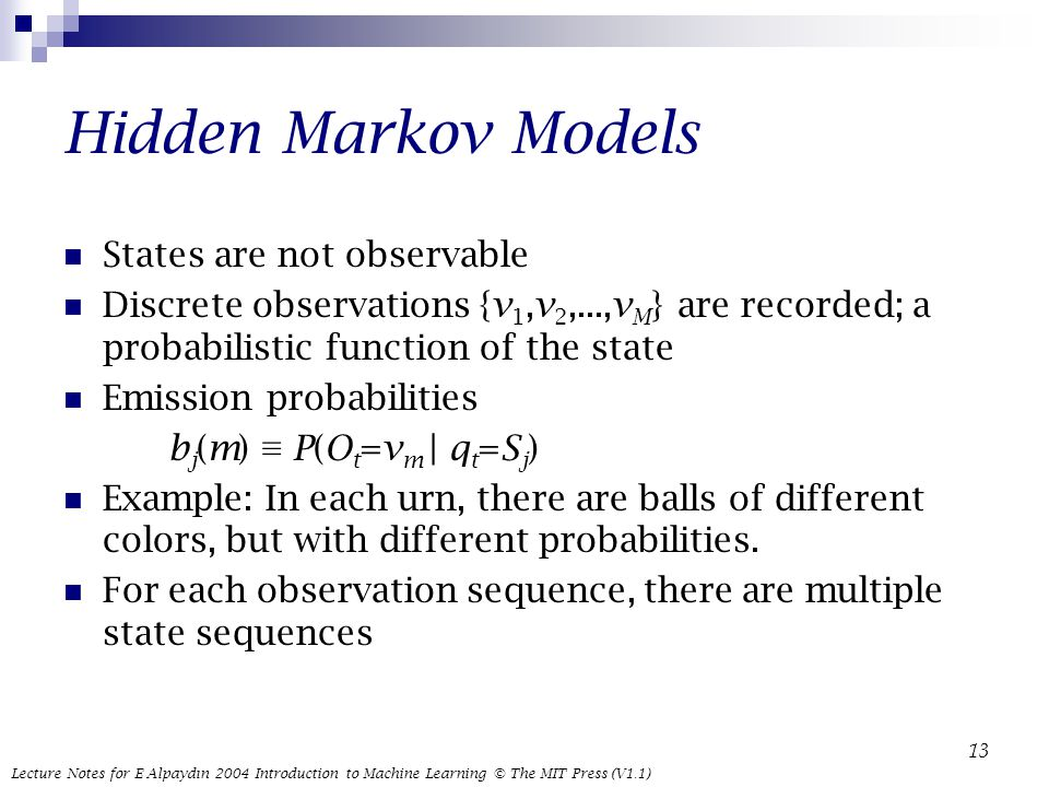Lecture Notes for E Alpaydın 2004 Introduction to Machine Learning © The MIT Press (V1.1) 13 Hidden Markov Models States are not observable Discrete observations {v 1,v 2,...,v M } are recorded; a probabilistic function of the state Emission probabilities b j (m) ≡ P(O t =v m | q t =S j ) Example: In each urn, there are balls of different colors, but with different probabilities.