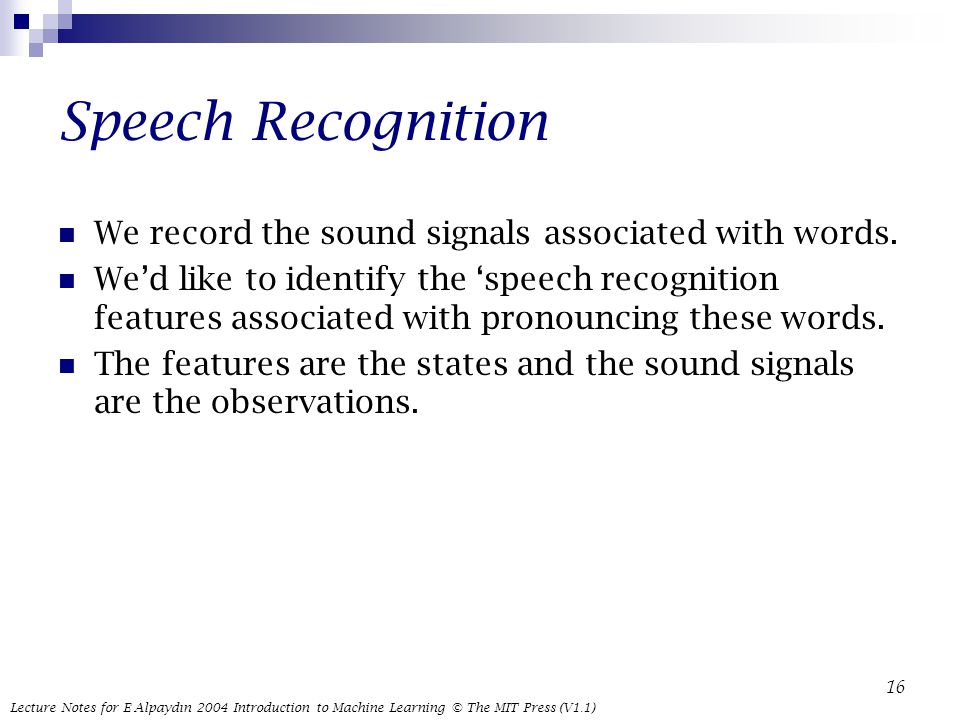Lecture Notes for E Alpaydın 2004 Introduction to Machine Learning © The MIT Press (V1.1) 16 Speech Recognition We record the sound signals associated with words.