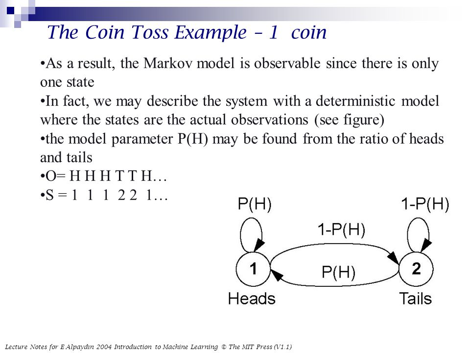 Lecture Notes for E Alpaydın 2004 Introduction to Machine Learning © The MIT Press (V1.1) 17 The Coin Toss Example – 1 coin As a result, the Markov model is observable since there is only one state In fact, we may describe the system with a deterministic model where the states are the actual observations (see figure) the model parameter P(H) may be found from the ratio of heads and tails O= H H H T T H… S = …