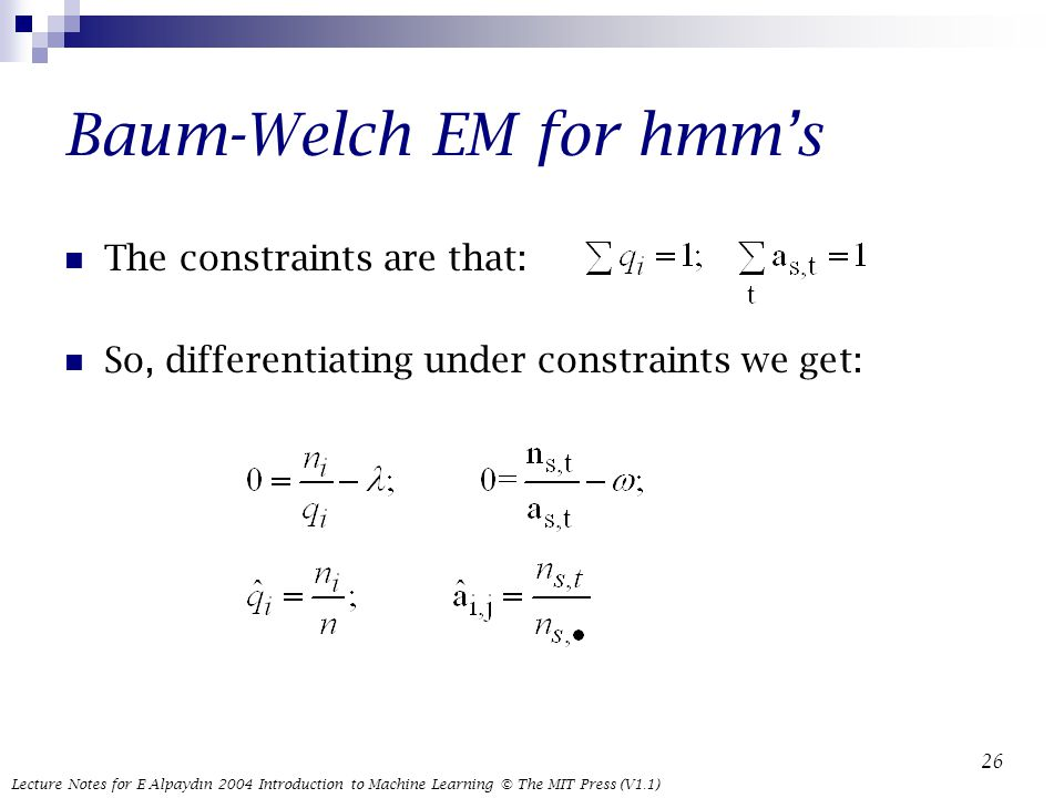 Lecture Notes for E Alpaydın 2004 Introduction to Machine Learning © The MIT Press (V1.1) 26 Baum-Welch EM for hmm's The constraints are that: So, differentiating under constraints we get: