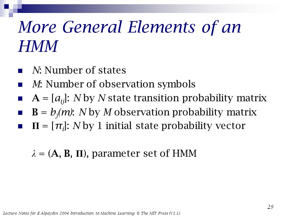 Lecture Notes for E Alpaydın 2004 Introduction to Machine Learning © The MIT Press (V1.1) 29 More General Elements of an HMM N: Number of states M: Number of observation symbols A = [a ij ]: N by N state transition probability matrix B = b j (m): N by M observation probability matrix Π = [π i ]: N by 1 initial state probability vector λ = (A, B, Π ), parameter set of HMM