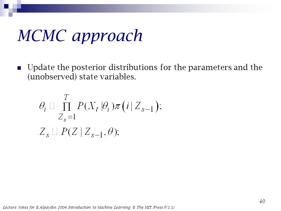 Lecture Notes for E Alpaydın 2004 Introduction to Machine Learning © The MIT Press (V1.1) 40 MCMC approach Update the posterior distributions for the parameters and the (unobserved) state variables.