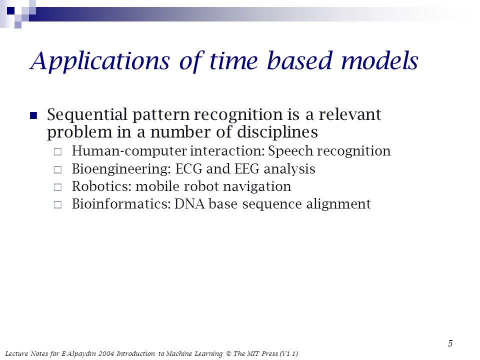 Lecture Notes for E Alpaydın 2004 Introduction to Machine Learning © The MIT Press (V1.1) 5 Applications of time based models Sequential pattern recognition is a relevant problem in a number of disciplines  Human-computer interaction: Speech recognition  Bioengineering: ECG and EEG analysis  Robotics: mobile robot navigation  Bioinformatics: DNA base sequence alignment