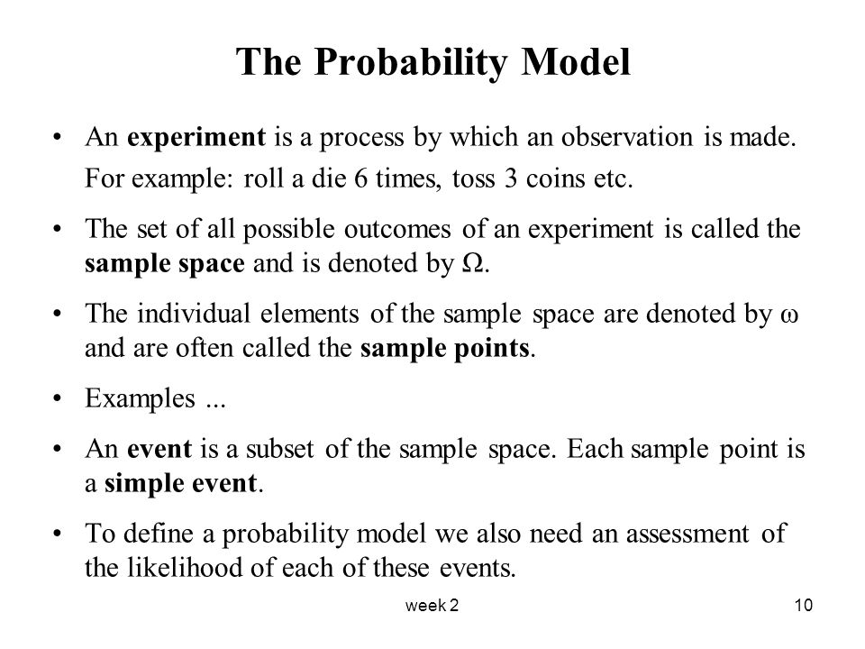 week 210 The Probability Model An experiment is a process by which an observation is made.