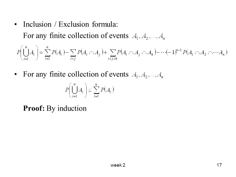week 217 Inclusion / Exclusion formula: For any finite collection of events Proof: By induction