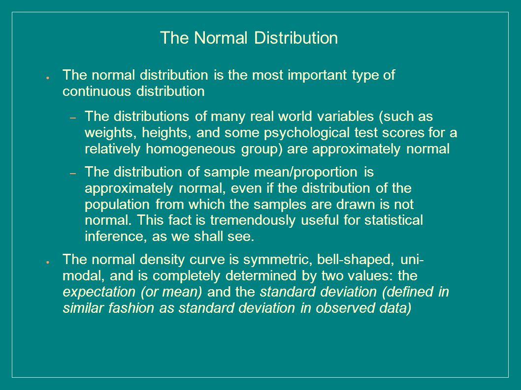 The Normal Distribution ● The normal distribution is the most important type of continuous distribution – The distributions of many real world variables (such as weights, heights, and some psychological test scores for a relatively homogeneous group) are approximately normal – The distribution of sample mean/proportion is approximately normal, even if the distribution of the population from which the samples are drawn is not normal.