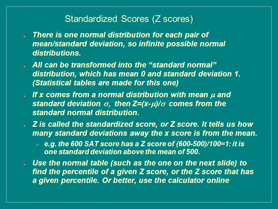 Standardized Scores (Z scores) ● There is one normal distribution for each pair of mean/standard deviation, so infinite possible normal distributions.