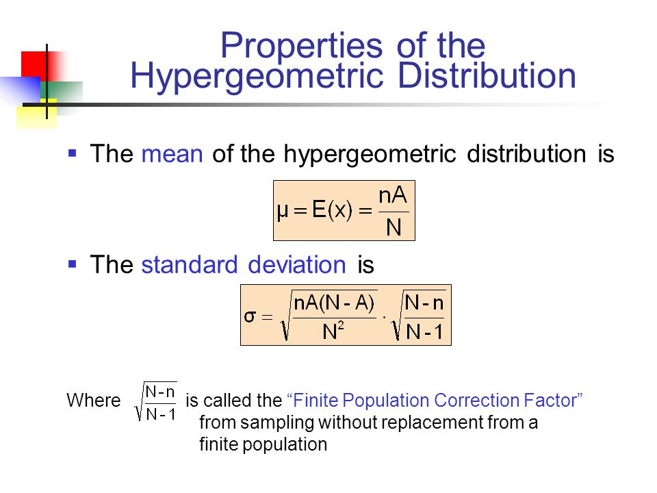 Properties of the Hypergeometric Distribution  The mean of the hypergeometric distribution is  The standard deviation is Where is called the Finite Population Correction Factor from sampling without replacement from a finite population