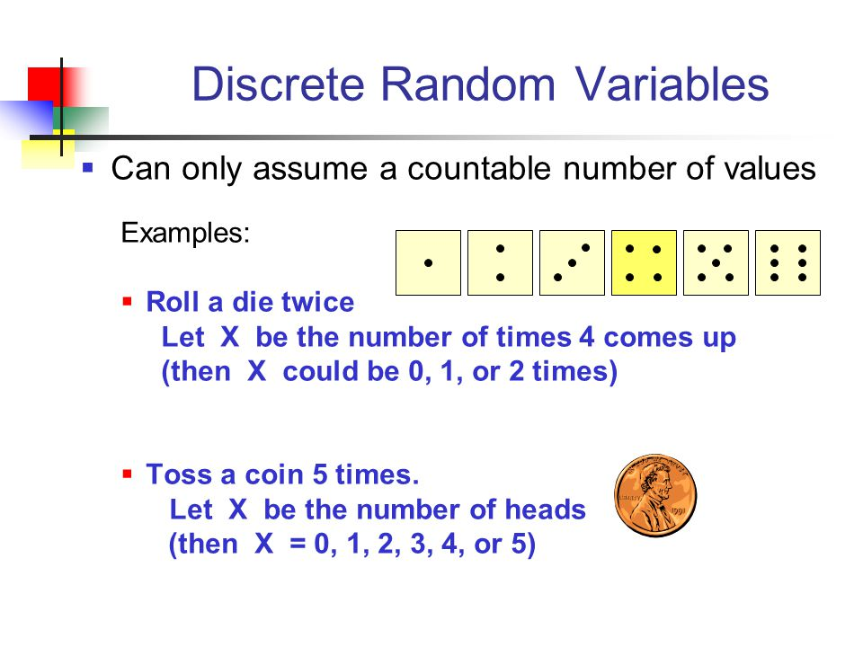 Discrete Random Variables  Can only assume a countable number of values Examples:  Roll a die twice Let X be the number of times 4 comes up (then X could be 0, 1, or 2 times)  Toss a coin 5 times.