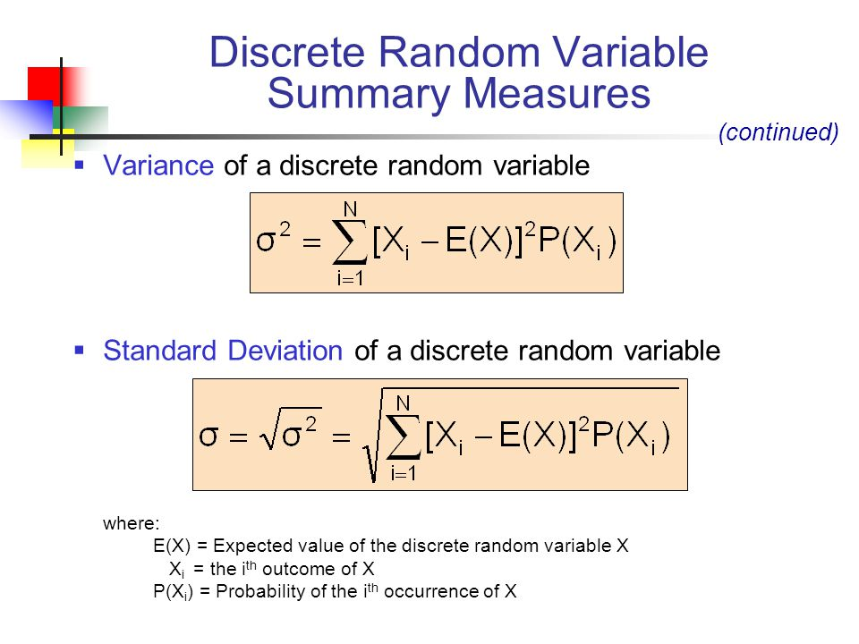  Variance of a discrete random variable  Standard Deviation of a discrete random variable where: E(X) = Expected value of the discrete random variable X X i = the i th outcome of X P(X i ) = Probability of the i th occurrence of X Discrete Random Variable Summary Measures (continued)