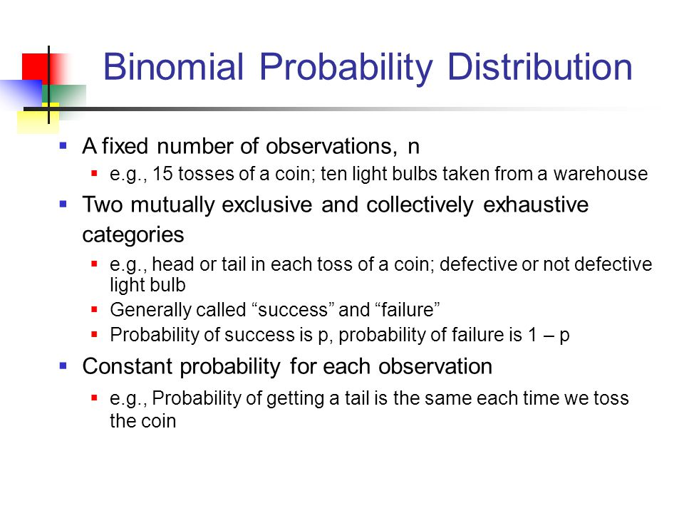 Binomial Probability Distribution  A fixed number of observations, n  e.g., 15 tosses of a coin; ten light bulbs taken from a warehouse  Two mutually exclusive and collectively exhaustive categories  e.g., head or tail in each toss of a coin; defective or not defective light bulb  Generally called success and failure  Probability of success is p, probability of failure is 1 – p  Constant probability for each observation  e.g., Probability of getting a tail is the same each time we toss the coin