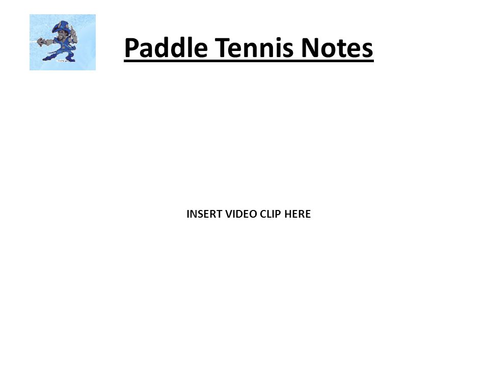 Paddle Tennis Notes INSERT VIDEO CLIP HERE