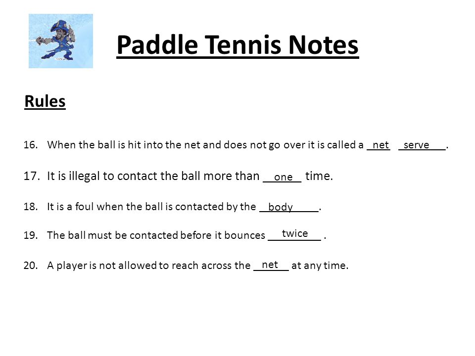 Paddle Tennis Notes Rules 16.When the ball is hit into the net and does not go over it is called a ____ ________.