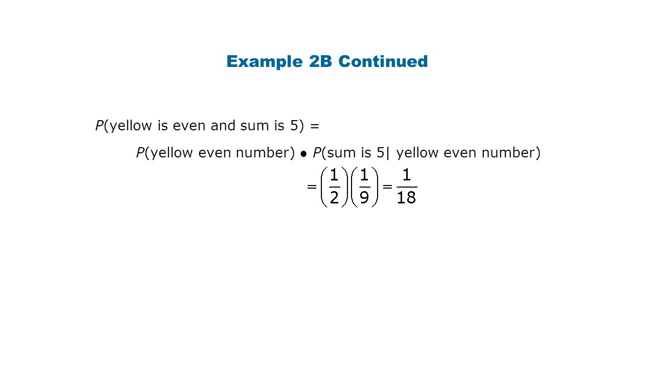 Example 2B Continued P(yellow is even and sum is 5) = P(yellow even number) ● P(sum is 5| yellow even number)