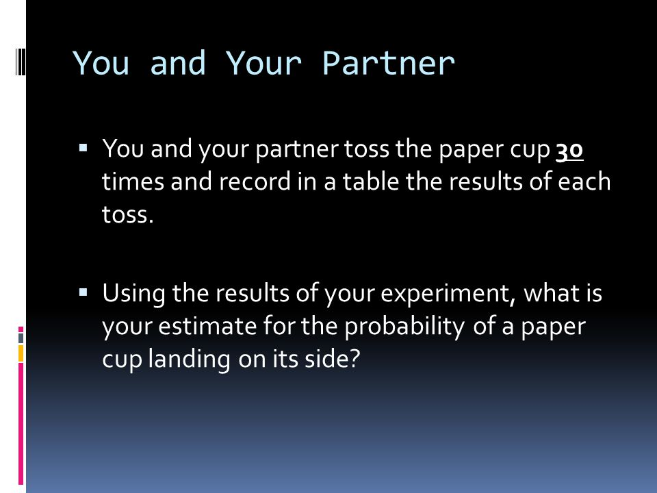 You and Your Partner  You and your partner toss the paper cup 30 times and record in a table the results of each toss.