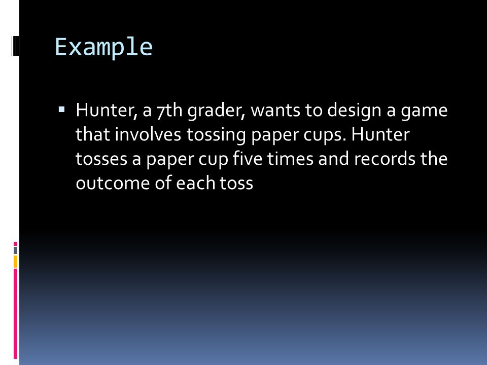 Example  Hunter, a 7th grader, wants to design a game that involves tossing paper cups.
