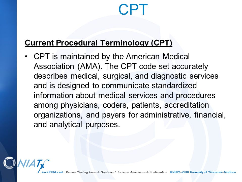 CPT Current Procedural Terminology (CPT) CPT is maintained by the American Medical Association (AMA).