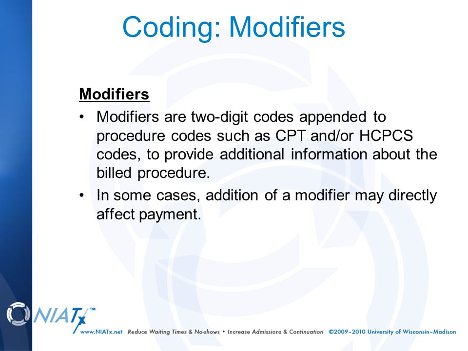 Coding: Modifiers Modifiers Modifiers are two-digit codes appended to procedure codes such as CPT and/or HCPCS codes, to provide additional information about the billed procedure.