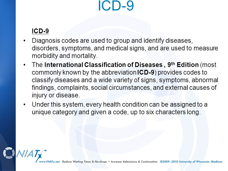 ICD-9 Diagnosis codes are used to group and identify diseases, disorders, symptoms, and medical signs, and are used to measure morbidity and mortality.