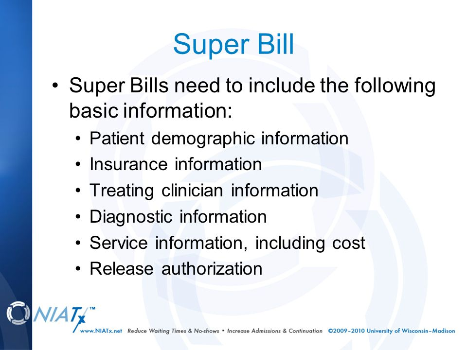 Super Bill Super Bills need to include the following basic information: Patient demographic information Insurance information Treating clinician information Diagnostic information Service information, including cost Release authorization