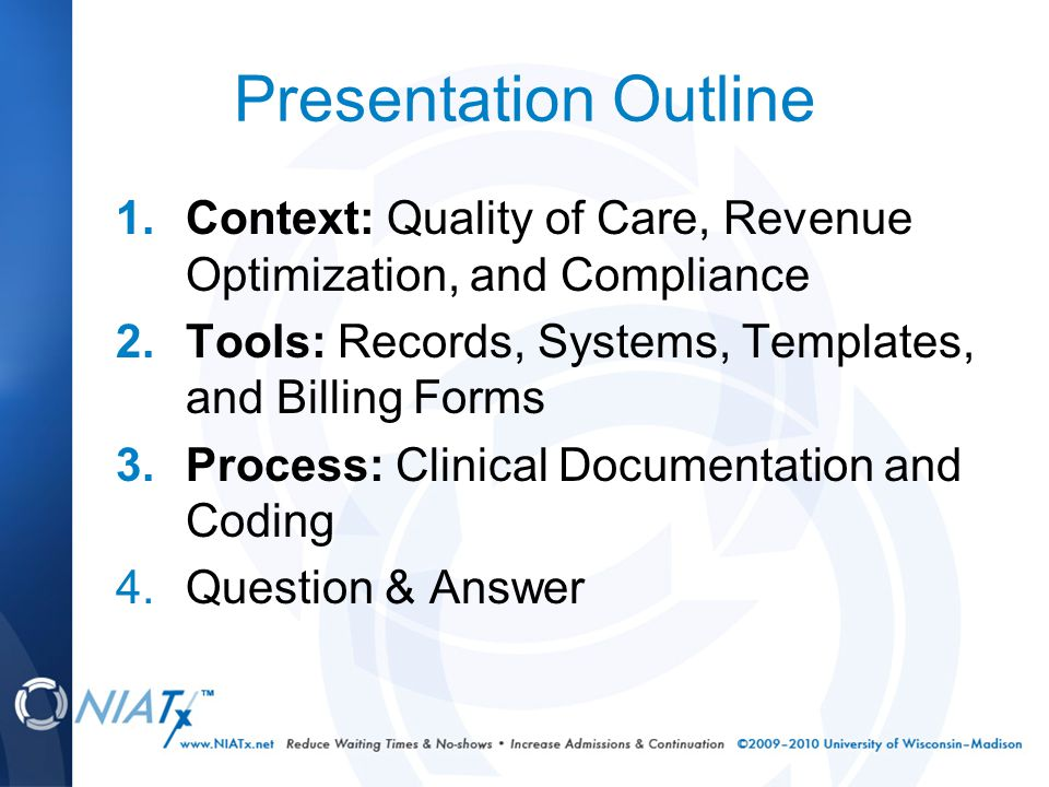 Presentation Outline 1.Context: Quality of Care, Revenue Optimization, and Compliance 2.Tools: Records, Systems, Templates, and Billing Forms 3.Process: Clinical Documentation and Coding 4.Question & Answer