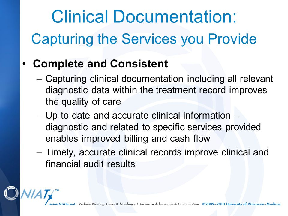Clinical Documentation: Capturing the Services you Provide Complete and Consistent –Capturing clinical documentation including all relevant diagnostic data within the treatment record improves the quality of care –Up-to-date and accurate clinical information – diagnostic and related to specific services provided enables improved billing and cash flow –Timely, accurate clinical records improve clinical and financial audit results