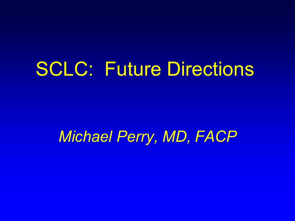 SCLC: Future Directions Michael Perry, MD, FACP