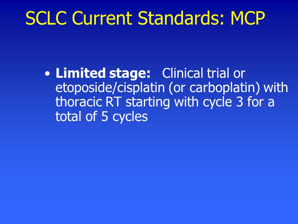 SCLC Current Standards: MCP Limited stage: Clinical trial or etoposide/cisplatin (or carboplatin) with thoracic RT starting with cycle 3 for a total of 5 cycles