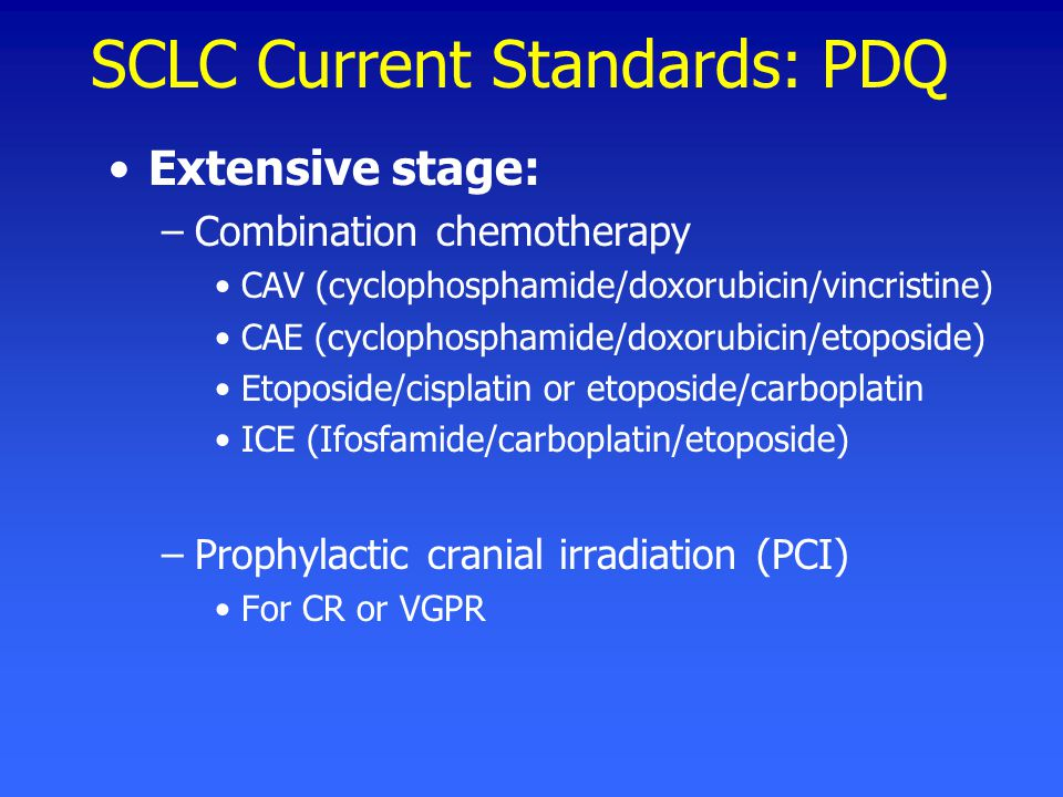 SCLC Current Standards: PDQ Extensive stage: –Combination chemotherapy CAV (cyclophosphamide/doxorubicin/vincristine) CAE (cyclophosphamide/doxorubicin/etoposide) Etoposide/cisplatin or etoposide/carboplatin ICE (Ifosfamide/carboplatin/etoposide) –Prophylactic cranial irradiation (PCI) For CR or VGPR