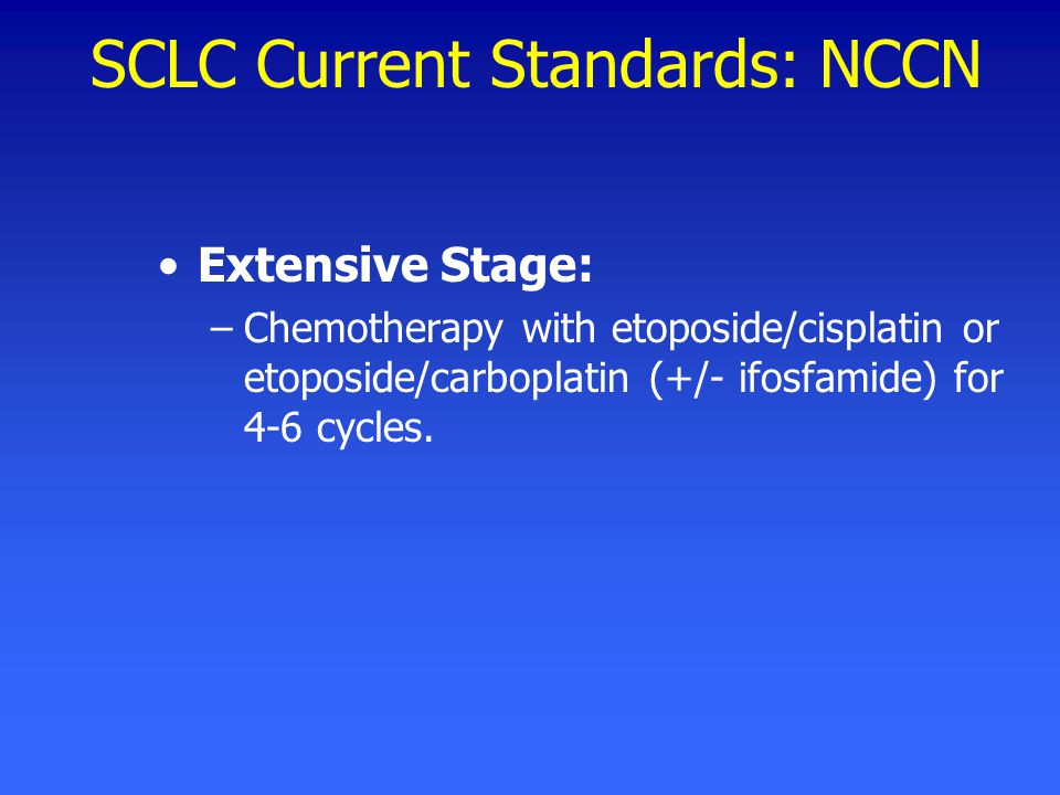 SCLC Current Standards: NCCN Extensive Stage: –Chemotherapy with etoposide/cisplatin or etoposide/carboplatin (+/- ifosfamide) for 4-6 cycles.