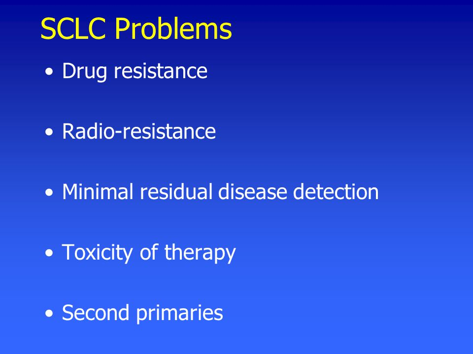 SCLC Problems Drug resistance Radio-resistance Minimal residual disease detection Toxicity of therapy Second primaries