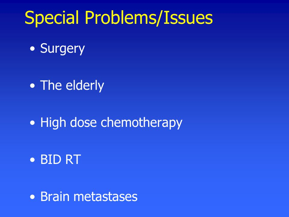 Special Problems/Issues Surgery The elderly High dose chemotherapy BID RT Brain metastases