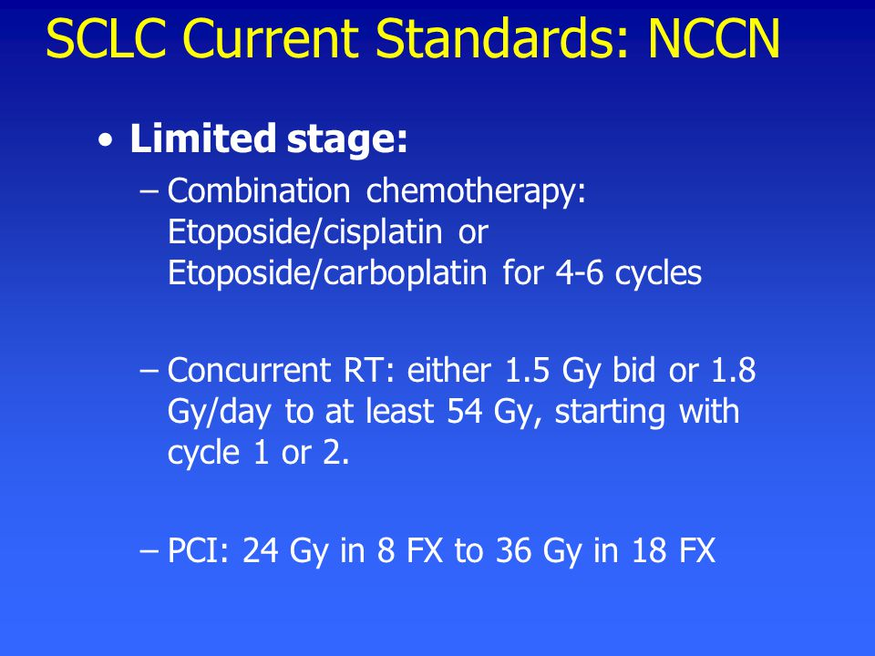 SCLC Current Standards: NCCN Limited stage: –Combination chemotherapy: Etoposide/cisplatin or Etoposide/carboplatin for 4-6 cycles –Concurrent RT: either 1.5 Gy bid or 1.8 Gy/day to at least 54 Gy, starting with cycle 1 or 2.