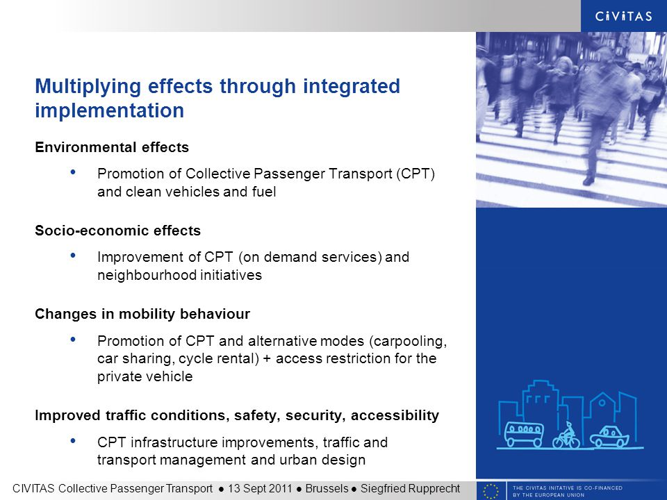 Multiplying effects through integrated implementation Environmental effects Promotion of Collective Passenger Transport (CPT) and clean vehicles and fuel Socio-economic effects Improvement of CPT (on demand services) and neighbourhood initiatives Changes in mobility behaviour Promotion of CPT and alternative modes (carpooling, car sharing, cycle rental) + access restriction for the private vehicle Improved traffic conditions, safety, security, accessibility CPT infrastructure improvements, traffic and transport management and urban design CIVITAS Collective Passenger Transport 13 Sept 2011 Brussels Siegfried Rupprecht
