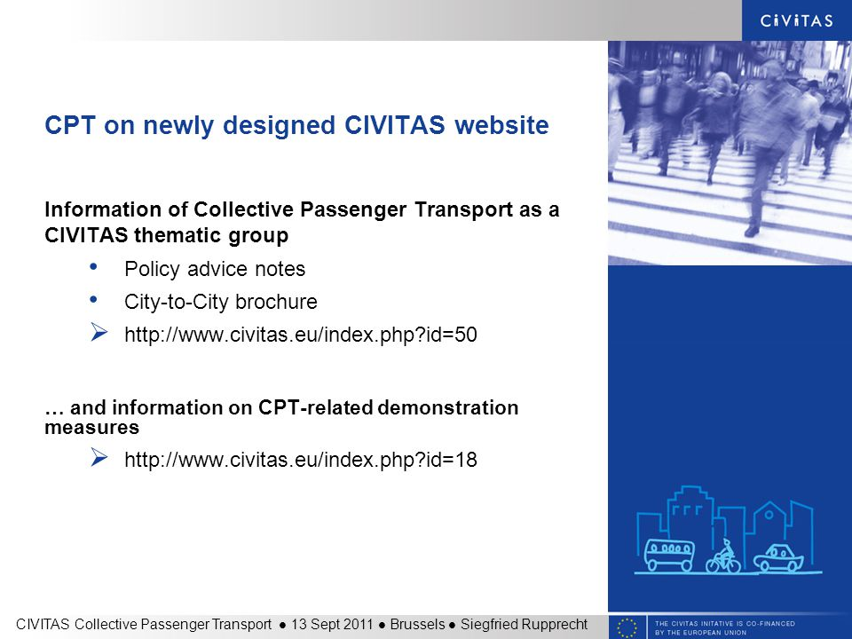 CPT on newly designed CIVITAS website Information of Collective Passenger Transport as a CIVITAS thematic group Policy advice notes City-to-City brochure    id=50 … and information on CPT-related demonstration measures    id=18 CIVITAS Collective Passenger Transport 13 Sept 2011 Brussels Siegfried Rupprecht