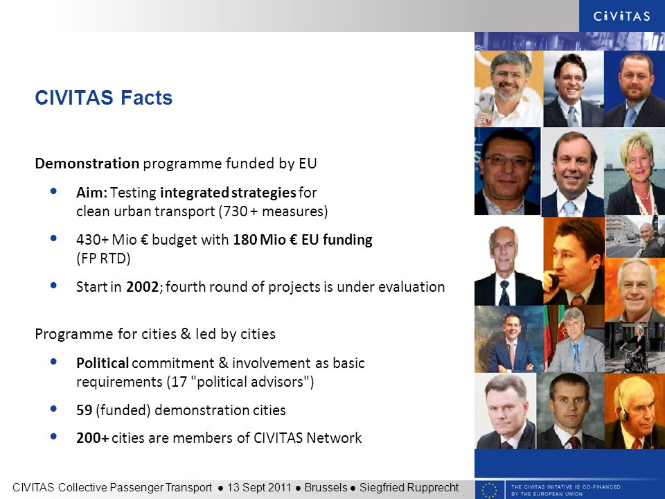 CIVITAS Facts Demonstration programme funded by EU Aim: Testing integrated strategies for clean urban transport (730 + measures) 430+ Mio € budget with 180 Mio € EU funding (FP RTD) Start in 2002; fourth round of projects is under evaluation Programme for cities & led by cities Political commitment & involvement as basic requirements (17 political advisors ) 59 (funded) demonstration cities 200+ cities are members of CIVITAS Network CIVITAS Collective Passenger Transport 13 Sept 2011 Brussels Siegfried Rupprecht