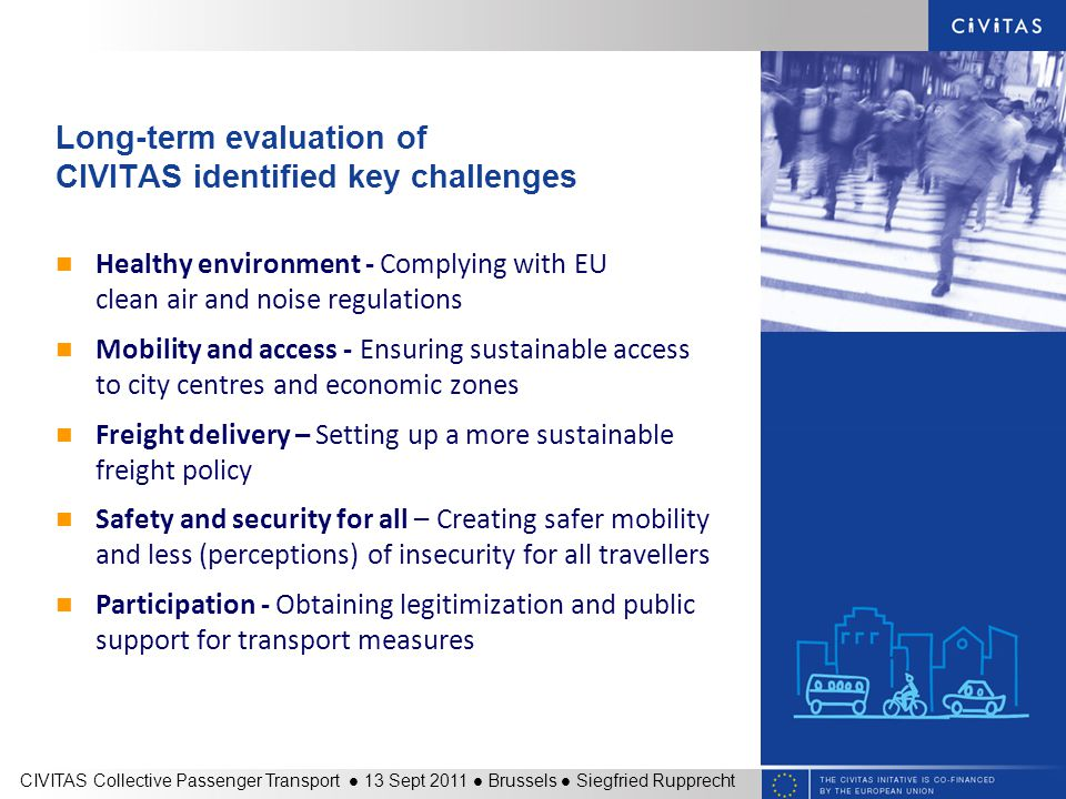 Long-term evaluation of CIVITAS identified key challenges Healthy environment - Complying with EU clean air and noise regulations Mobility and access - Ensuring sustainable access to city centres and economic zones Freight delivery – Setting up a more sustainable freight policy Safety and security for all – Creating safer mobility and less (perceptions) of insecurity for all travellers Participation - Obtaining legitimization and public support for transport measures CIVITAS Collective Passenger Transport 13 Sept 2011 Brussels Siegfried Rupprecht