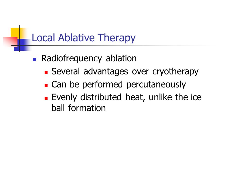 Radiofrequency ablation Several advantages over cryotherapy Can be performed percutaneously Evenly distributed heat, unlike the ice ball formation Local Ablative Therapy
