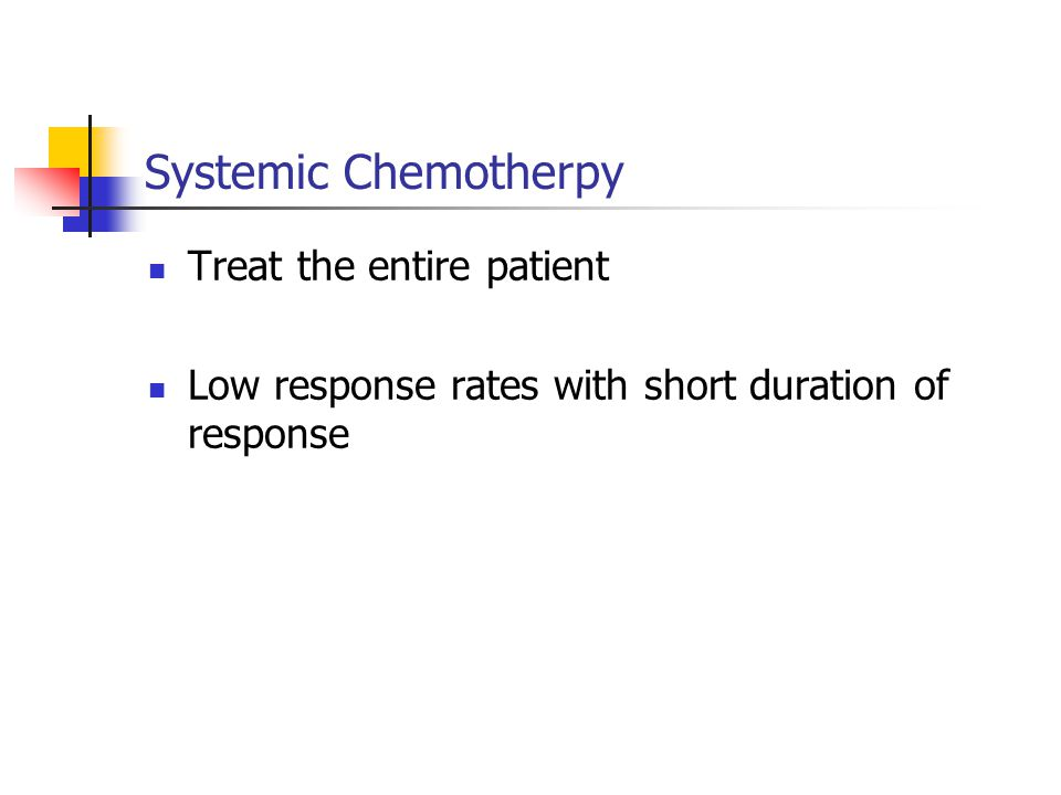 Systemic Chemotherpy Treat the entire patient Low response rates with short duration of response
